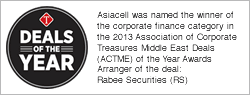 Asiacell was named the winner of the corporate finance category in the 2013 Association of Corporate Treasures Middle East Deals (ACTME) of the Year Awards (Arranger of the deal: Rabee Securities (RS))